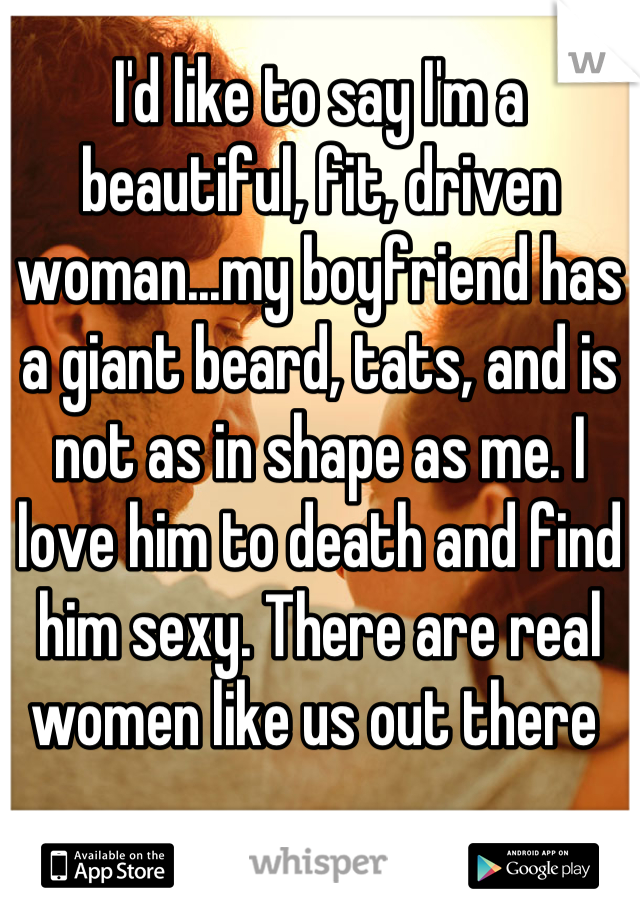 I'd like to say I'm a beautiful, fit, driven woman...my boyfriend has a giant beard, tats, and is not as in shape as me. I love him to death and find him sexy. There are real women like us out there
