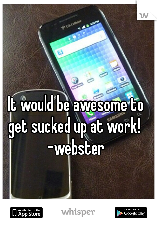 It would be awesome to get sucked up at work!    -webster