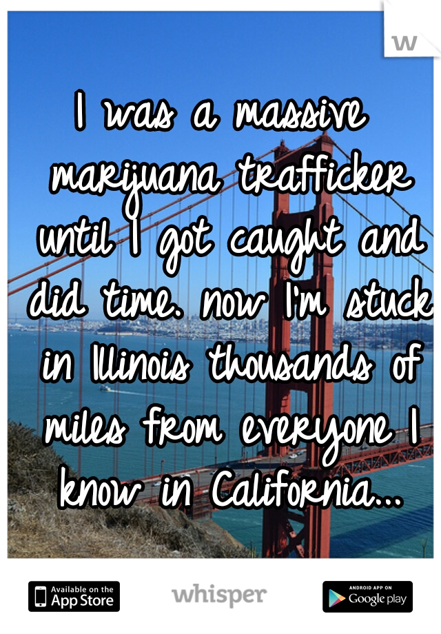 I was a massive marijuana trafficker until I got caught and did time. now I'm stuck in Illinois thousands of miles from everyone I know in California...