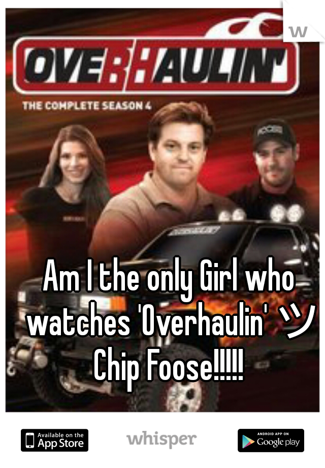 Am I the only Girl who watches 'Overhaulin' ツ Chip Foose!!!!!