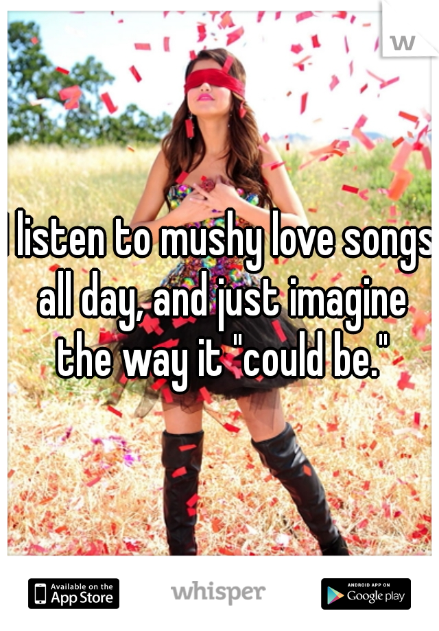 """I listen to mushy love songs all day, and just imagine the way it """"could be."""""""