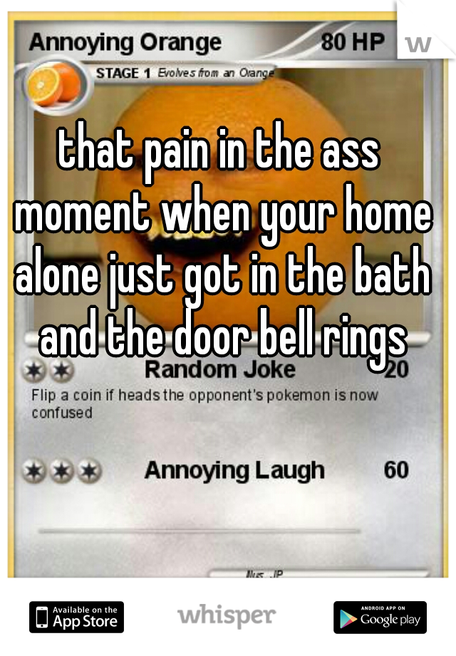 that pain in the ass moment when your home alone just got in the bath and the door bell rings