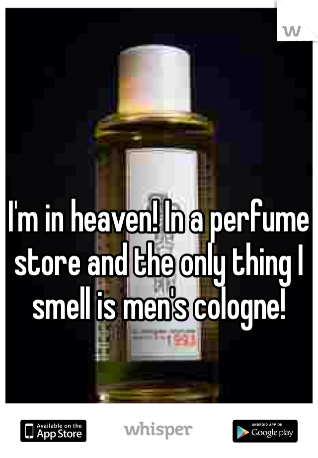 I'm in heaven! In a perfume store and the only thing I smell is men's cologne!