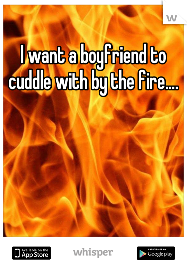 I want a boyfriend to cuddle with by the fire....