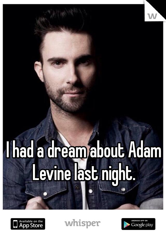 I had a dream about Adam Levine last night.