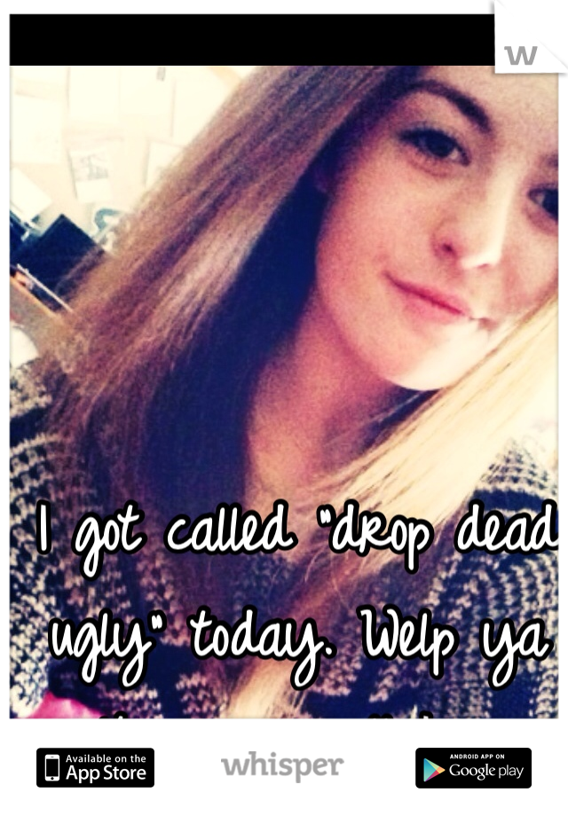 """I got called """"drop dead ugly"""" today. Welp ya can't win em all I guess"""