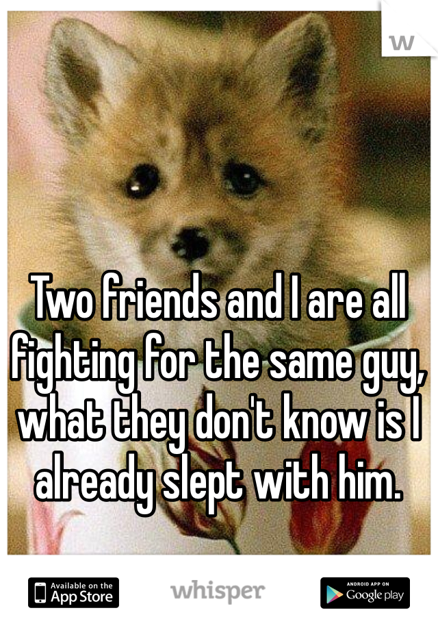 Two friends and I are all fighting for the same guy, what they don't know is I already slept with him.
