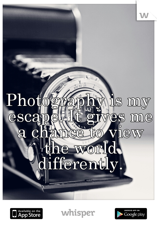 Photography is my escape. It gives me a chance to view the world differently.