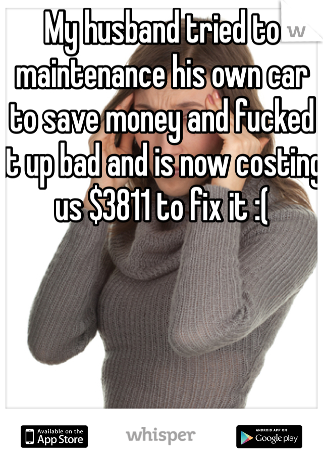 My husband tried to maintenance his own car to save money and fucked it up bad and is now costing us $3811 to fix it :(