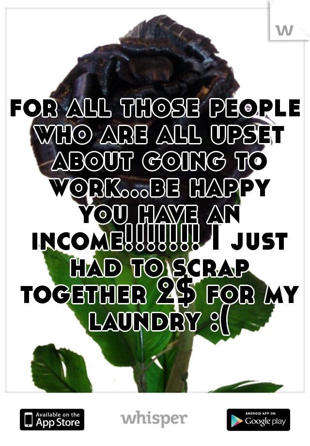 for all those people who are all upset about going to work...be happy you have an income!!!!!!! I just had to scrap together 2$ for my laundry :(