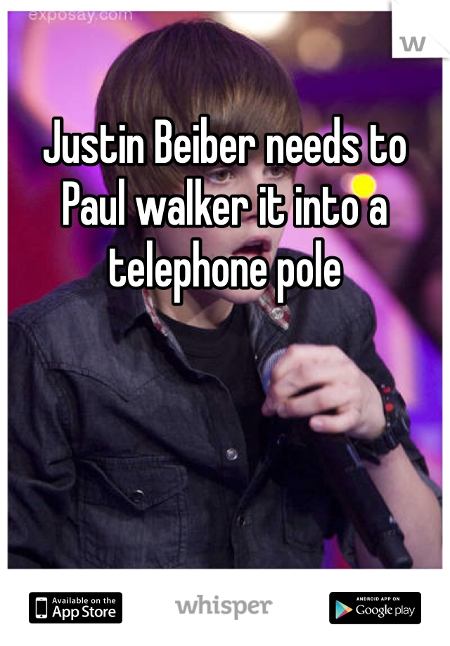 Justin Beiber needs to Paul walker it into a telephone pole