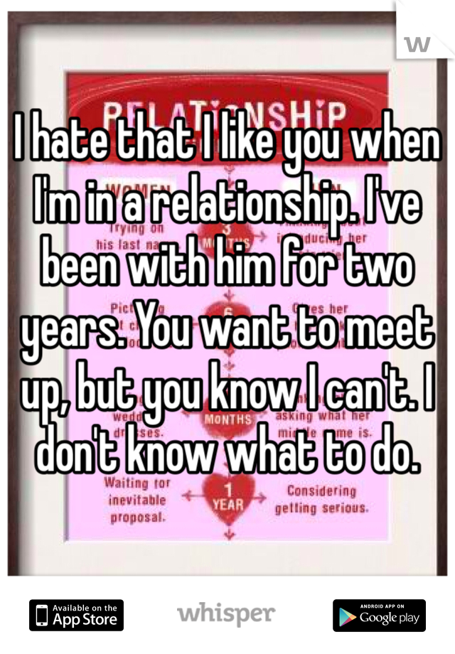 I hate that I like you when I'm in a relationship. I've been with him for two years. You want to meet up, but you know I can't. I don't know what to do.