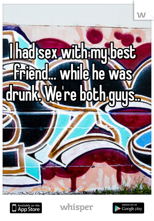 I had sex with my best friend... while he was drunk. We're both guys..