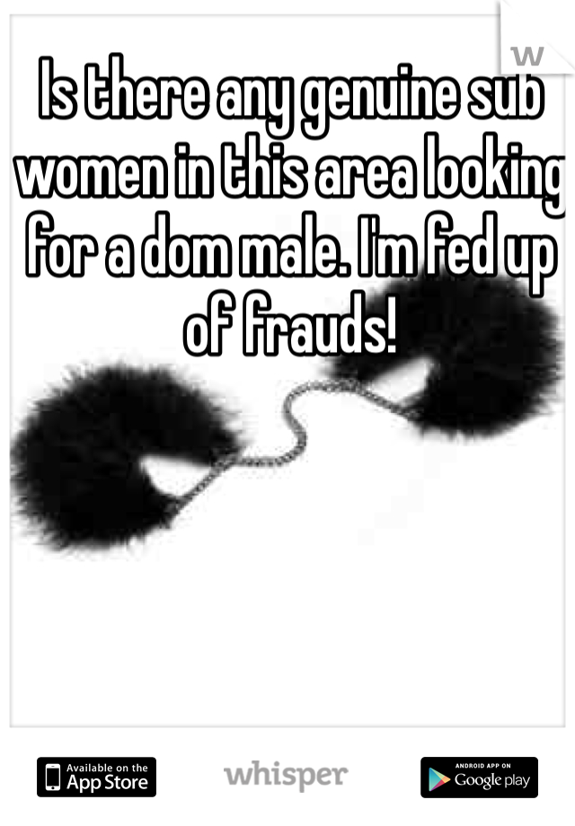 Is there any genuine sub women in this area looking for a dom male. I'm fed up of frauds!
