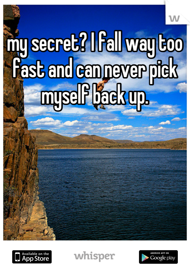my secret? I fall way too fast and can never pick myself back up.