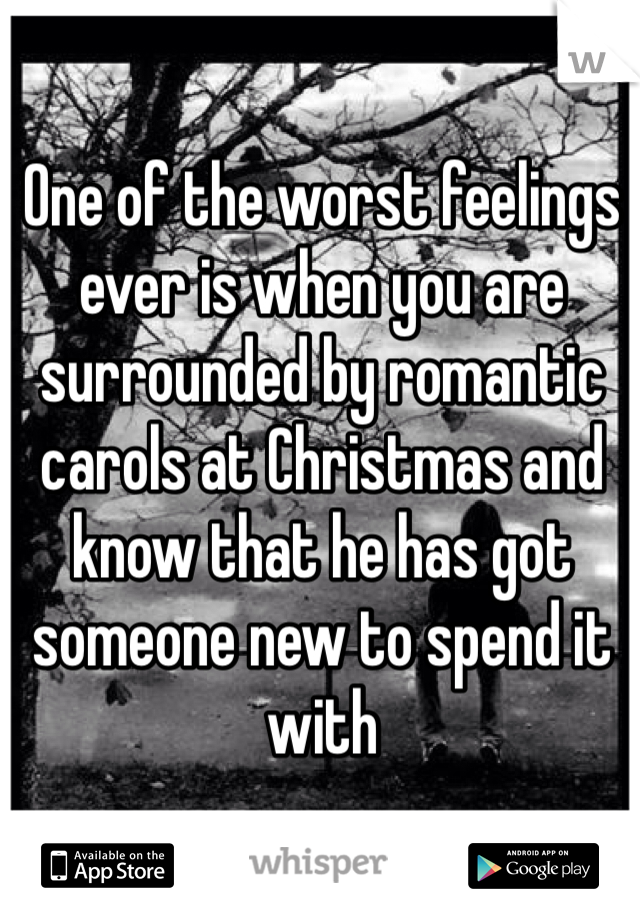 One of the worst feelings ever is when you are surrounded by romantic carols at Christmas and know that he has got someone new to spend it with