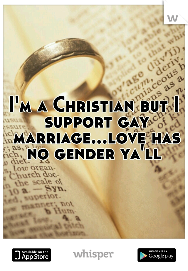 I'm a Christian but I support gay marriage...love has no gender ya'll