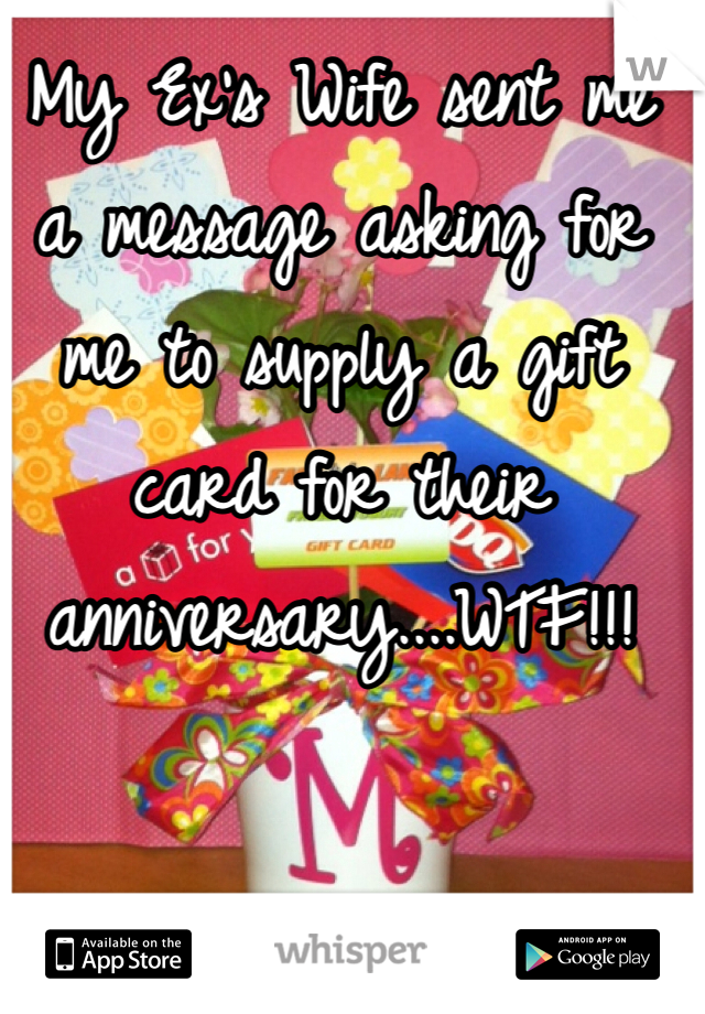 My Ex's Wife sent me a message asking for me to supply a gift card for their anniversary....WTF!!!