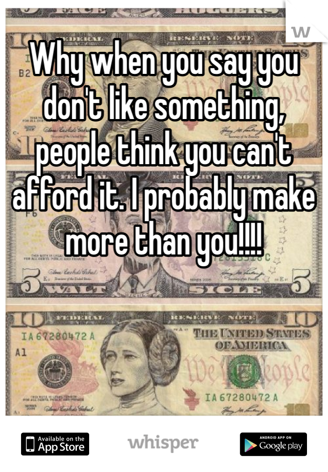 Why when you say you don't like something, people think you can't afford it. I probably make more than you!!!!