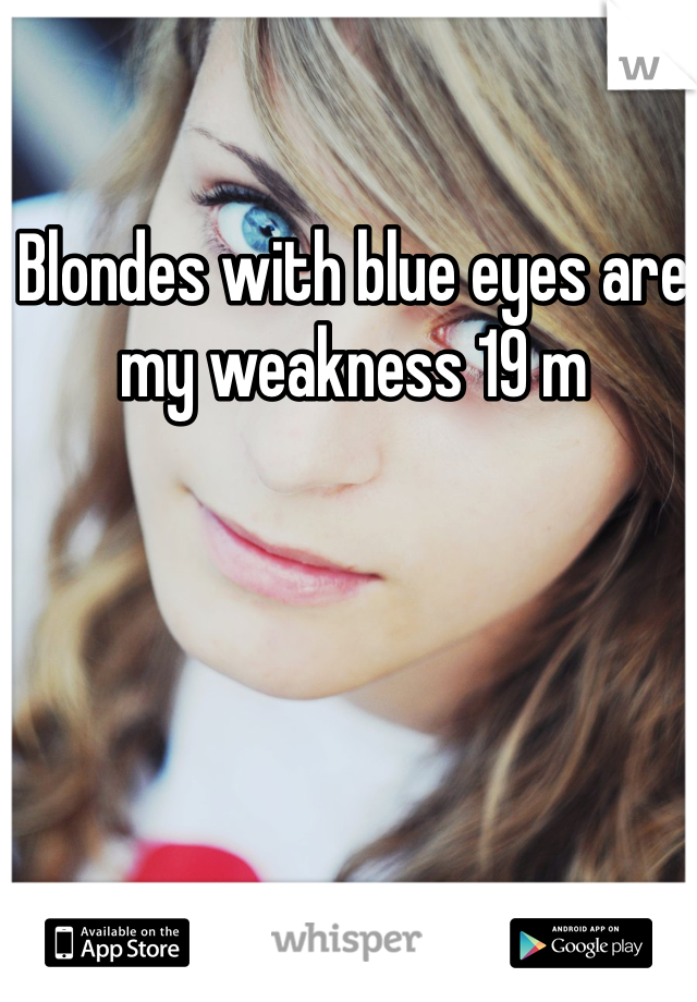 Blondes with blue eyes are my weakness 19 m