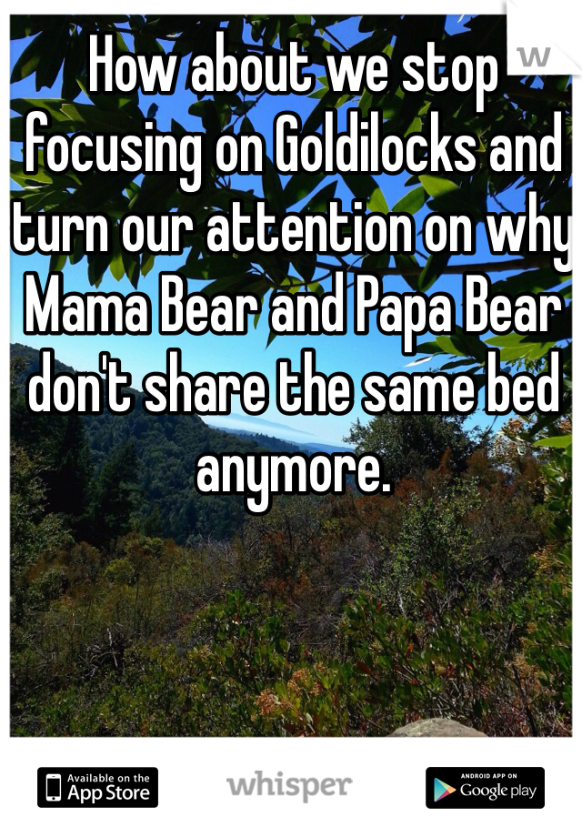 How about we stop focusing on Goldilocks and turn our attention on why Mama Bear and Papa Bear don't share the same bed anymore.