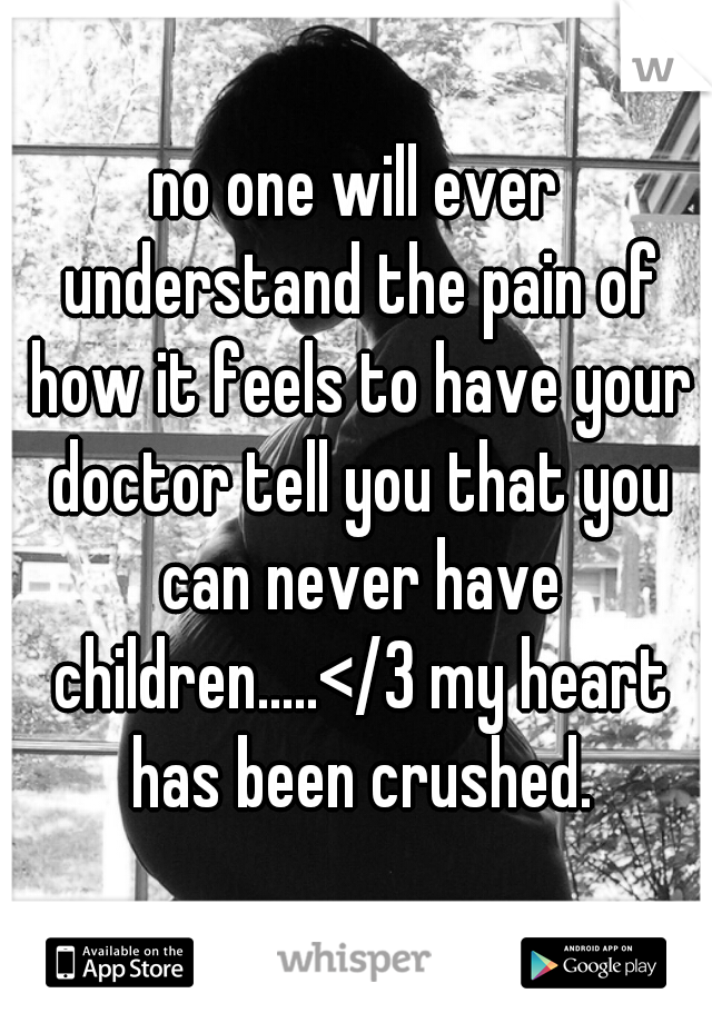 no one will ever understand the pain of how it feels to have your doctor tell you that you can never have children.....</3 my heart has been crushed.