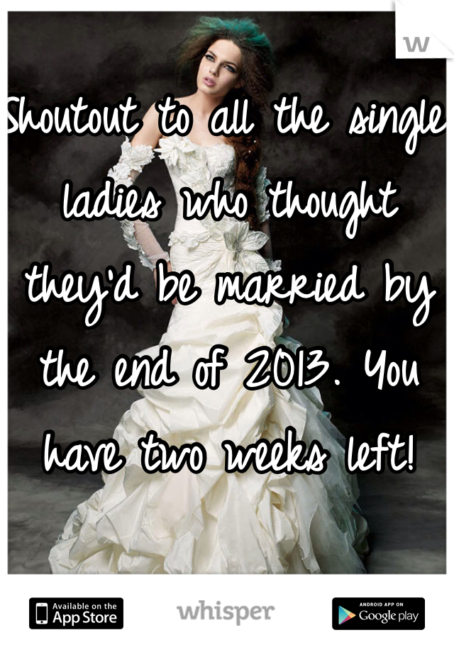 Shoutout to all the single ladies who thought they'd be married by the end of 2013. You have two weeks left!