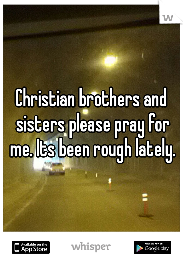 Christian brothers and sisters please pray for me. Its been rough lately.