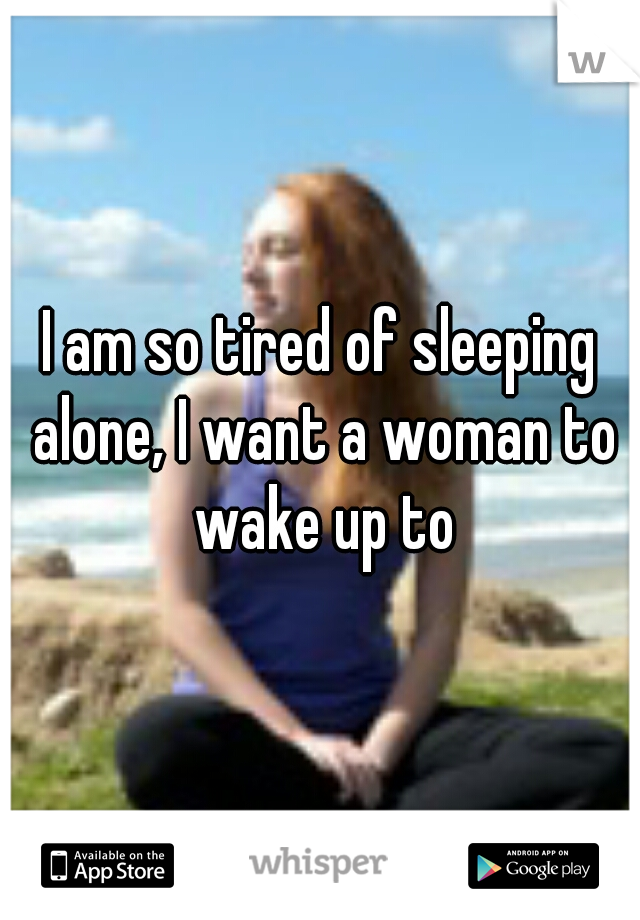 I am so tired of sleeping alone, I want a woman to wake up to