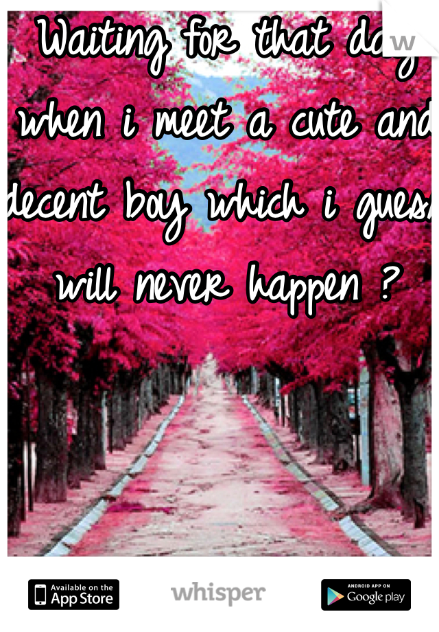 Waiting for that day when i meet a cute and decent boy which i guess will never happen ?