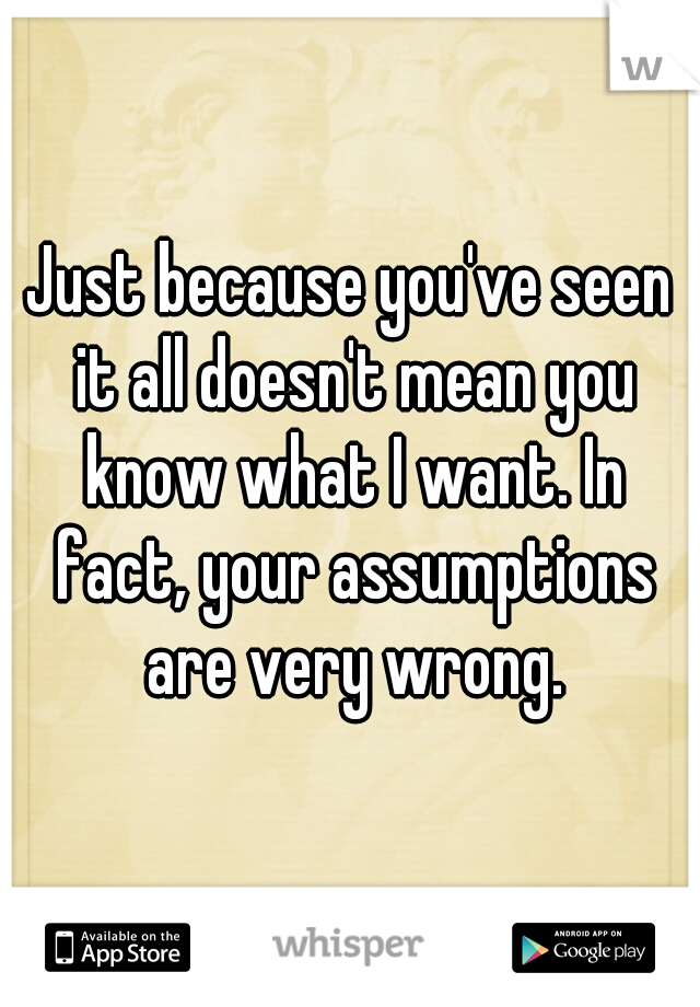 Just because you've seen it all doesn't mean you know what I want. In fact, your assumptions are very wrong.