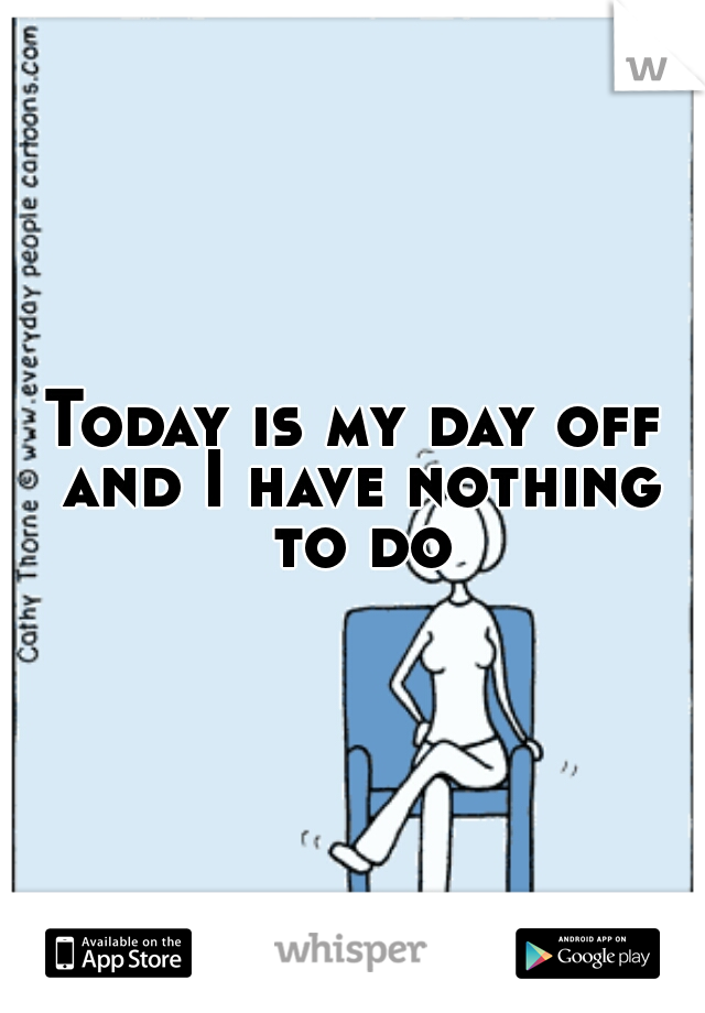 Today is my day off and I have nothing to do