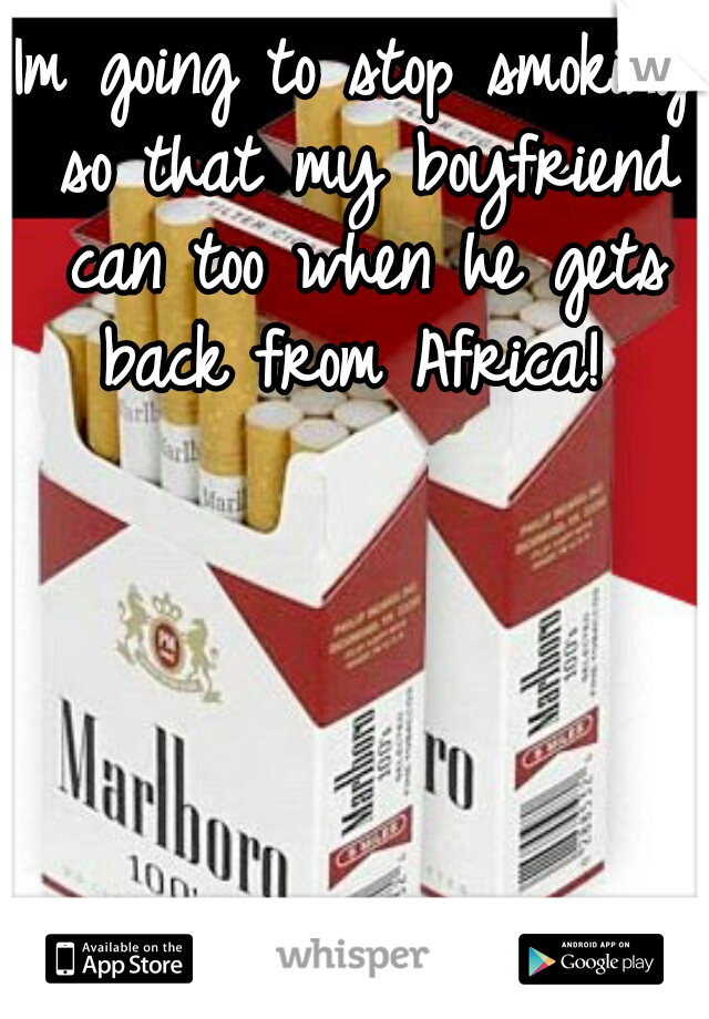 Im going to stop smoking so that my boyfriend can too when he gets back from Africa!
