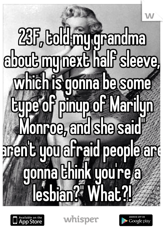 """23F, told my grandma about my next half sleeve, which is gonna be some type of pinup of Marilyn Monroe, and she said"""" aren't you afraid people are gonna think you're a lesbian?"""" What?!"""