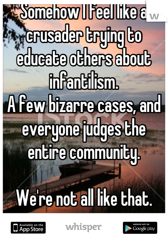 Somehow I feel like a crusader trying to educate others about infantilism. A few bizarre cases, and everyone judges the entire community.  We're not all like that.