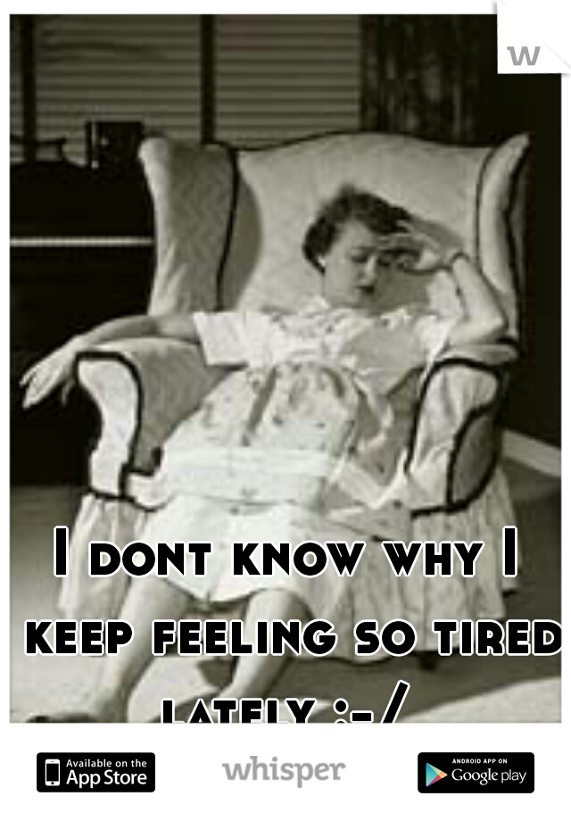 I dont know why I keep feeling so tired lately :-/