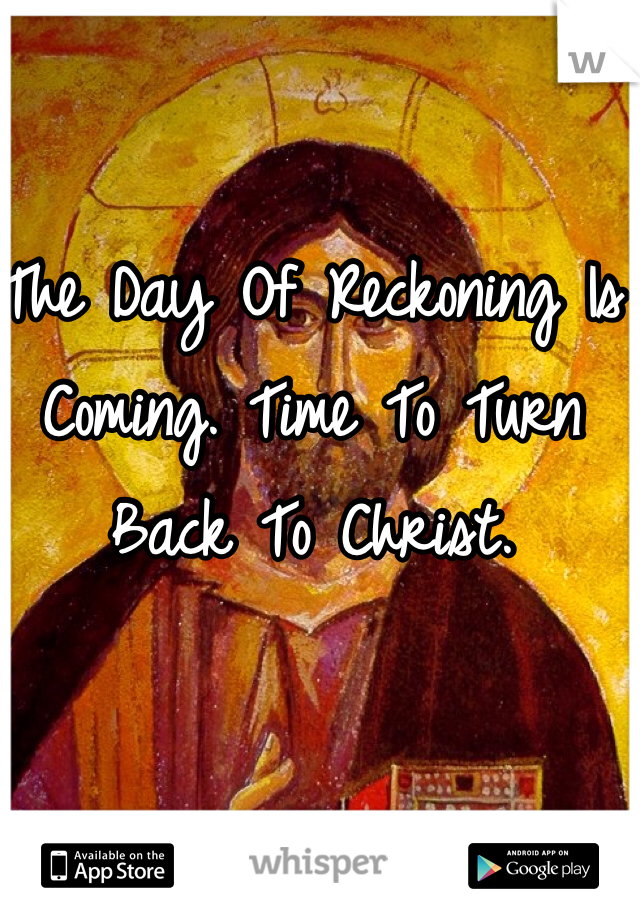 The Day Of Reckoning Is Coming. Time To Turn Back To Christ.