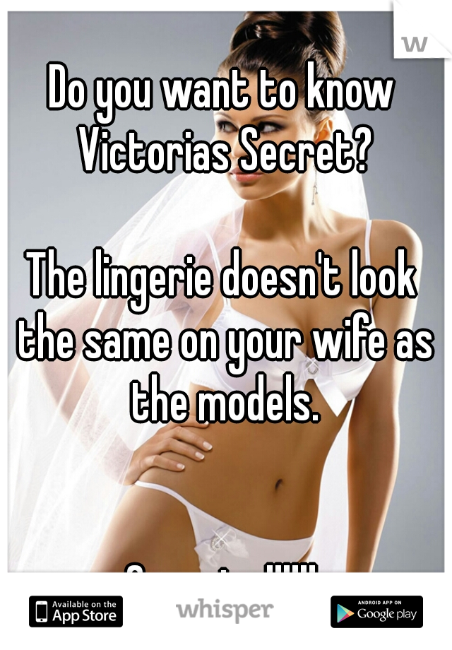 Do you want to know Victorias Secret?      The lingerie doesn't look the same on your wife as the models.         Surprise!!!!!!