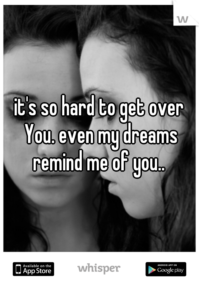 it's so hard to get over You. even my dreams remind me of you..