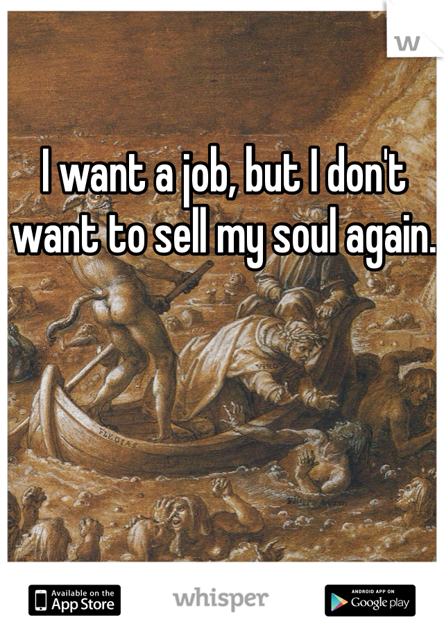 I want a job, but I don't want to sell my soul again.