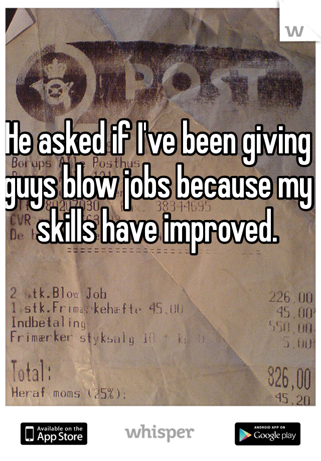 He asked if I've been giving guys blow jobs because my skills have improved.