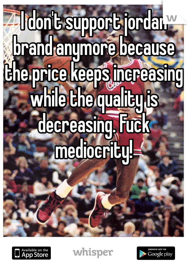 I don't support jordan brand anymore because the price keeps increasing while the quality is decreasing. Fuck mediocrity!