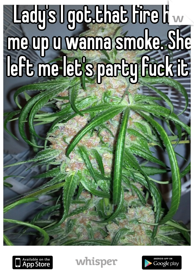 Lady's I got.that fire hit me up u wanna smoke. She left me let's party fuck it