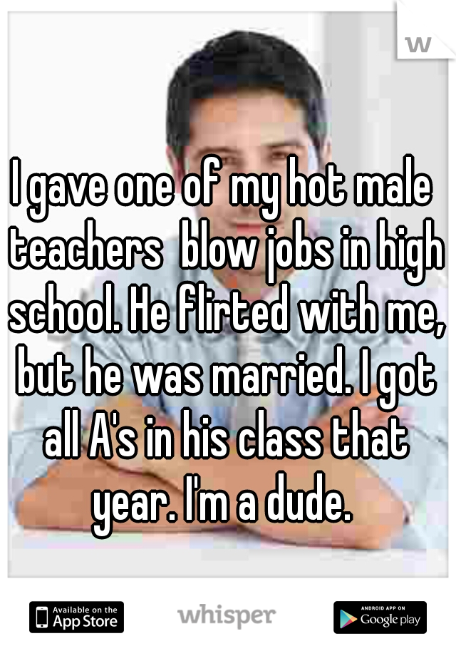 I gave one of my hot male teachers  blow jobs in high school. He flirted with me, but he was married. I got all A's in his class that year. I'm a dude.