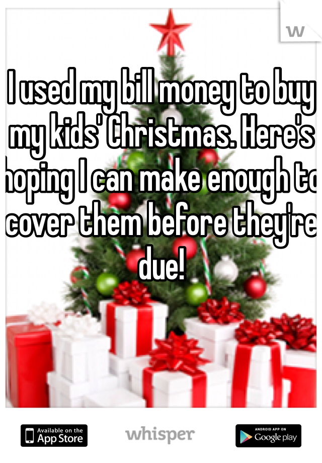 I used my bill money to buy my kids' Christmas. Here's hoping I can make enough to cover them before they're due!
