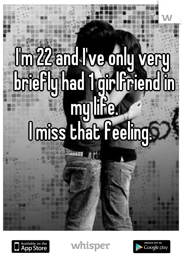 I'm 22 and I've only very briefly had 1 girlfriend in my life.  I miss that feeling.