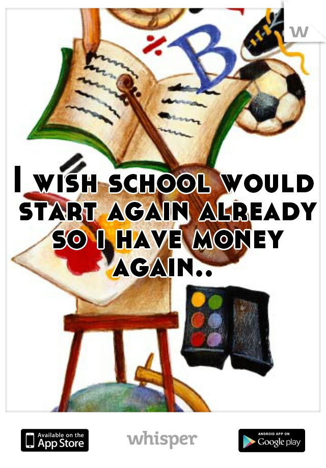 I wish school would start again already so i have money again..