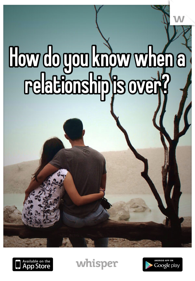 How do you know when a relationship is over?