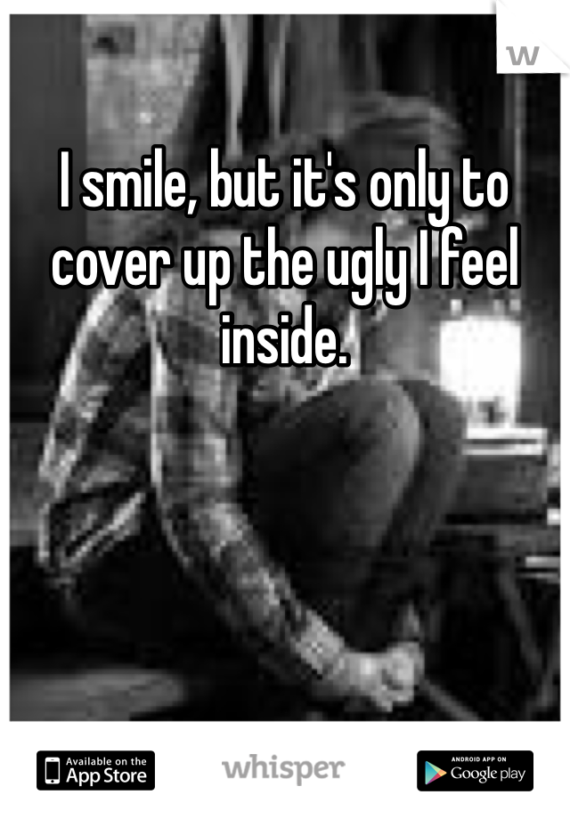 I smile, but it's only to cover up the ugly I feel inside.