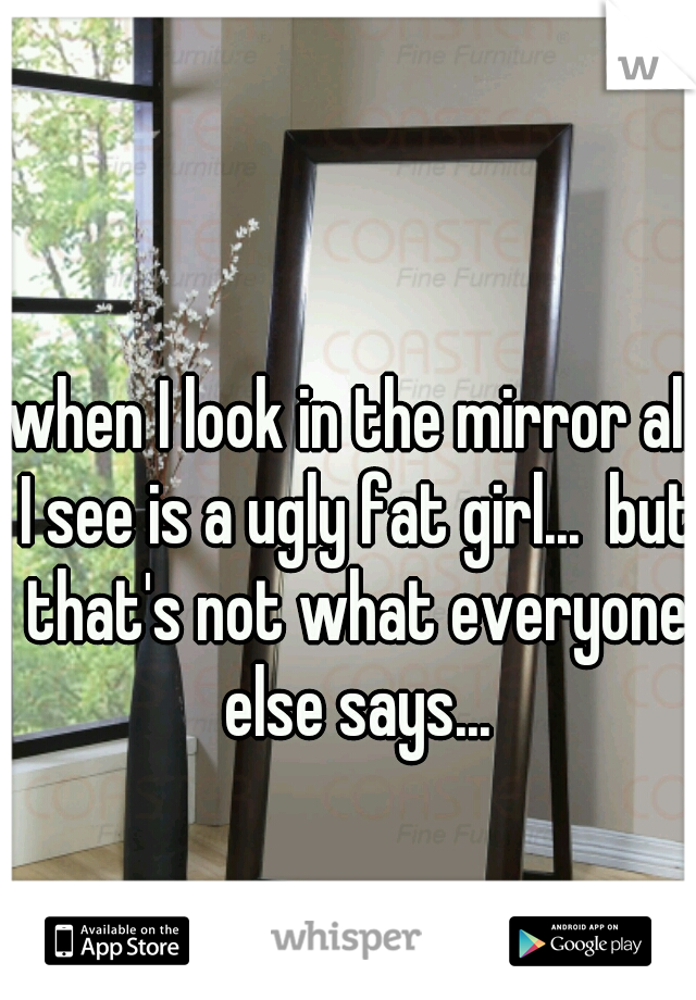 when I look in the mirror all I see is a ugly fat girl...  but that's not what everyone else says...